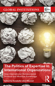 The Politics of Expertise in International Organizations: How International Bureaucracies Produce and Mobilize Knowledge