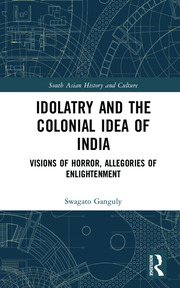 Idolatry and the Colonial Idea of India: Visions of Horror, Allegories of Enlightenment