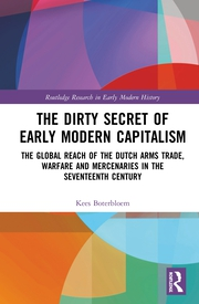 The Dirty Secret of Early Modern Capitalism: The Global Reach of the Dutch Arms Trade, Warfare and Mercenaries in the Seventeenth Century