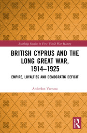 British Cyprus and the Long Great War, 1914-1925: Empire, Loyalties and Democratic Deficit