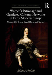 Women's Patronage and Gendered Cultural Networks in Early Modern Europe: Vittoria della Rovere, Grand Duchess of Tuscany