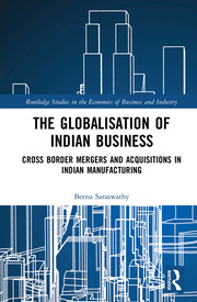 The Globalisation of Indian Business: Cross border Mergers and Acquisitions in Indian Manufacturing