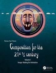 Composition for the 21st ½ century, Vol 1: Image-making for Animation
