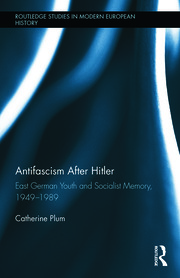 Antifascism After Hitler: East German Youth and Socialist Memory, 1949-1989