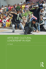 Arts and Cultural Leadership in Asia - Caust - 1st Edition book cover