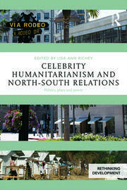 Celebrity Humanitarianism and North-South Relations: Politics, place and power