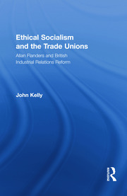 Ethical Socialism and the Trade Unions: Allan Flanders and British Industrial Relations Reform