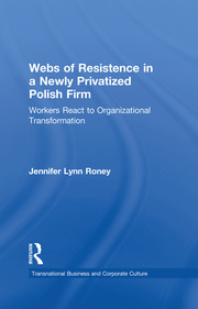 Webs of Resistence in a Newly Privatized Polish Firm: Workers React to Organizational Transformation