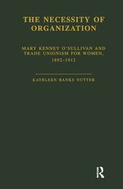 The Necessity of Organization: Mary Kenney O'Sullivan and Trade Unionism for Women, 1892-1912