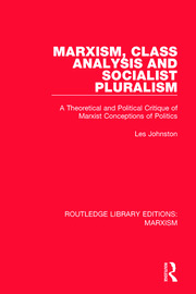 Marxism, Class Analysis and Socialist Pluralism (RLE Marxism): A Theoretical and Political Critique of Marxist Conceptions of Politics