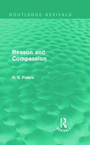 Reason and Compassion (Routledge Revivals): The Lindsay Memorial Lectures Delivered at the University of Keele, February-March 1971 and The Swarthmore Lecture Delivered to the Society of Friends 1972 by Richard S. Peters