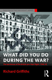 What Did You Do During the War?: The Last Throes of the British Pro-Nazi Right, 1940-45