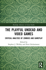 The Playful Undead and Video Games: Critical Analyses of Zombies and Gameplay