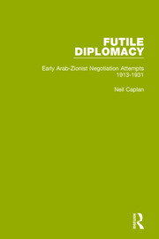 Futile Diplomacy, Volume 1: Early Arab-Zionist Negotiation Attempts, 1913-1931