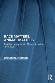Race Matters, Animal Matters: Fugitive Humanism in African America, 1840-1930