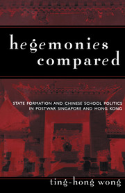 Hegemonies Compared: State Formation and Chinese School Politics in Postwar Singapore and Hong Kong