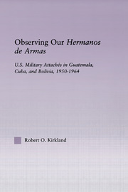 Observing our Hermanos de Armas: U.S. Military Attaches in Guatemala, Cuba and Bolivia, 1950-1964