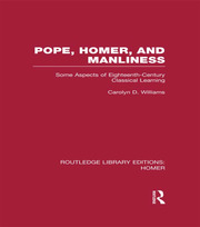 Pope, Homer, and Manliness: Some Aspects of Eighteenth Century Classical Learning