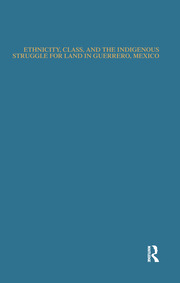 Ethnicity, Class, and the Indigenous Struggle for Land in Guerrero, Mexico