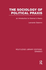 The Sociology of Political Praxis (RLE: Gramsci): An Introduction to Gramsci's Theory