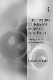 The Future of Reason, Science and Faith: Following Modernity and Post-Modernity