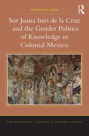 Sor Juana Inés de la Cruz and the Gender Politics of Knowledge in Colonial Mexico
