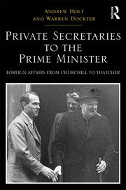 Private Secretaries to the Prime Minister: Foreign Affairs from Churchill to Thatcher
