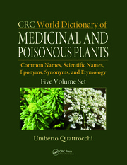 CRC World Dictionary of Medicinal and Poisonous Plants: Common Names, Scientific Names, Eponyms, Synonyms, and Etymology (5 Volume Set)