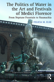 The Politics of Water in the Art and Festivals of Medici Florence: From Neptune Fountain to Naumachia