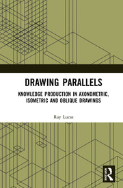Drawing Parallels: Knowledge Production in Axonometric, Isometric and Oblique Drawings