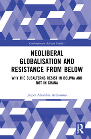 Neoliberal Globalisation and Resistance from Below: Why the Subalterns Resist in Bolivia and not in Ghana