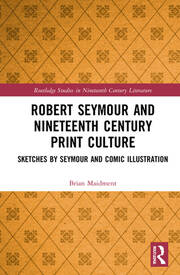 Robert Seymour and Nineteenth Century Print Culture: Sketches by Seymour and Comic Illustration