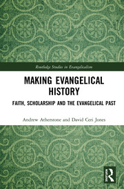Making Evangelical History: Faith, Scholarship and the Evangelical Past