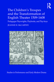 The Children's Troupes and the Transformation of English Theater 1509-1608: Pedagogue, Playwrights, Playbooks, and Play-boys