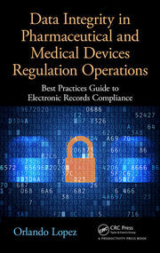 Data Integrity in Pharmaceutical and Medical Devices Regulation Operations: Best Practices Guide to Electronic Records Compliance
