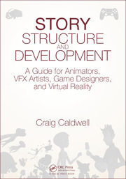 Story Structure and Development: A Guide for Animators, VFX Artists, Game Designers, and Virtual Reality