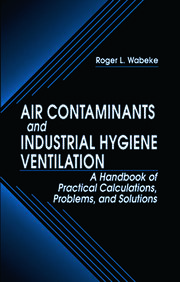 Air Contaminants and Industrial Hygiene Ventilation: A Handbook of Practical Calculations, Problems, and Solutions