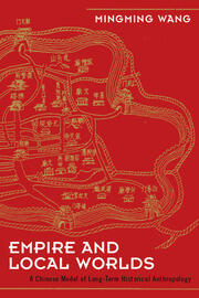 Empire and Local Worlds: A Chinese Model for Long-Term Historical Anthropology